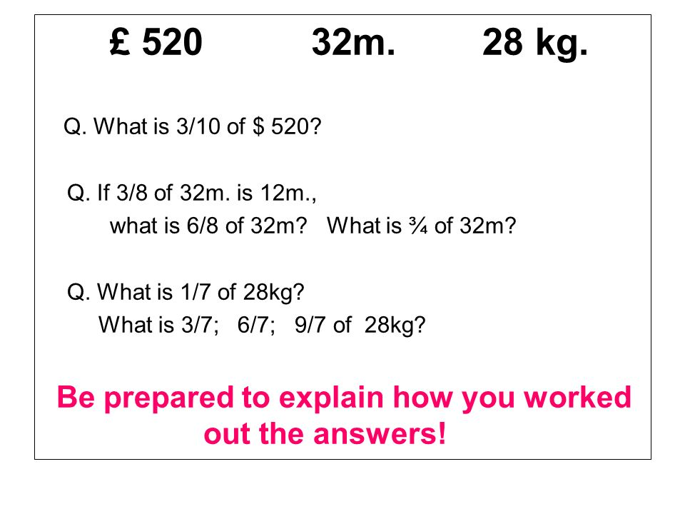 £ 520 32m. 28 kg. Q. What is 3/10 of $ 520 Q. If 3/8 of 32m. is 12m., what is 6/8 of 32m What is ¾ of 32m