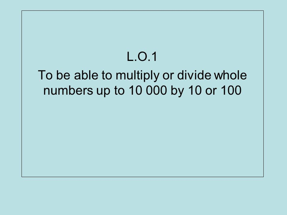 L.O.1 To be able to multiply or divide whole numbers up to 10 000 by 10 or 100
