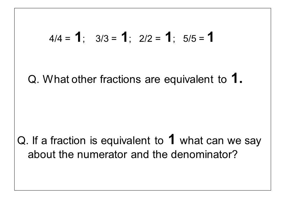 4/4 = 1; 3/3 = 1; 2/2 = 1; 5/5 = 1 Q. What other fractions are equivalent to 1.