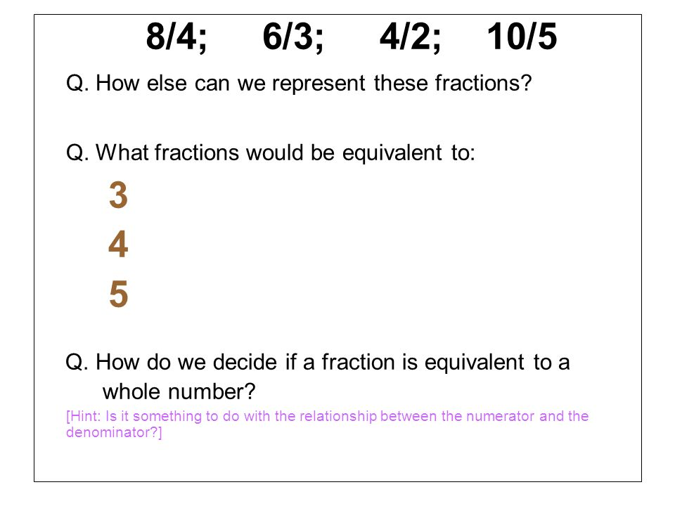 4 5 8/4; 6/3; 4/2; 10/5 Q. How else can we represent these fractions