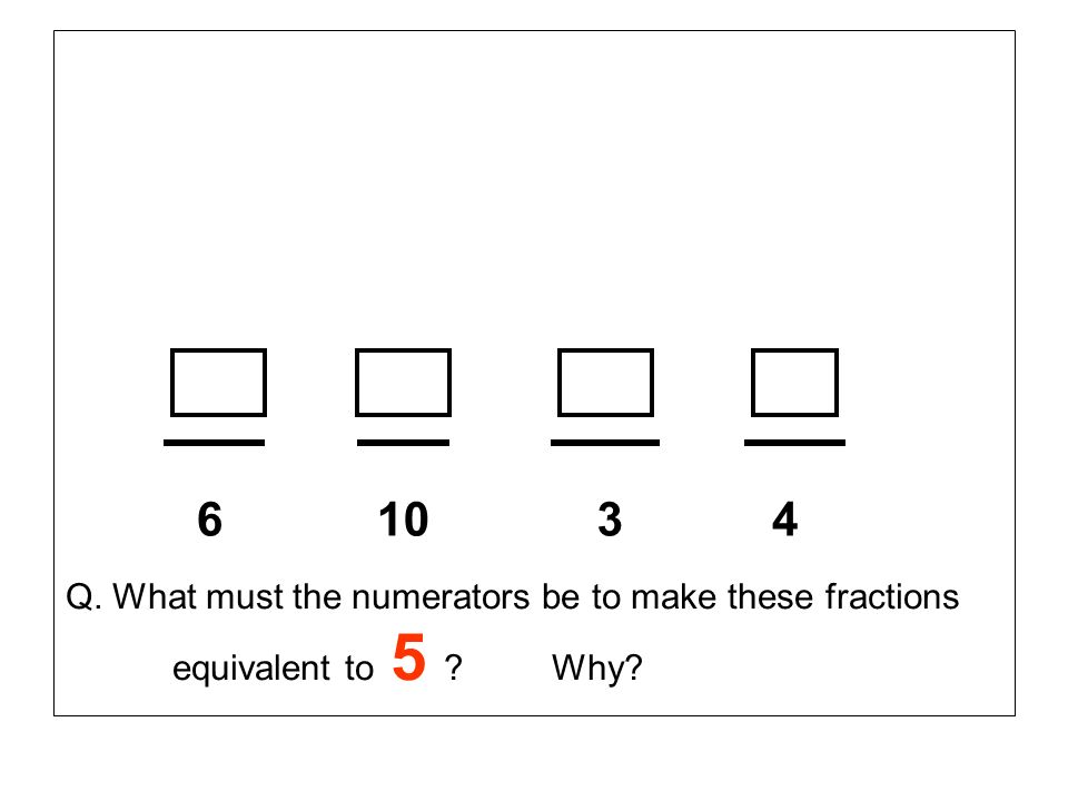 6 10 3 4 Q. What must the numerators be to make these fractions equivalent to 5 Why