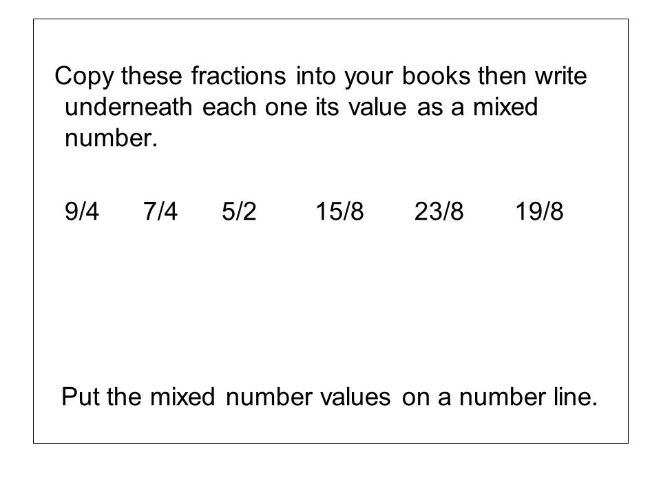 Copy these fractions into your books then write underneath each one its value as a mixed number.