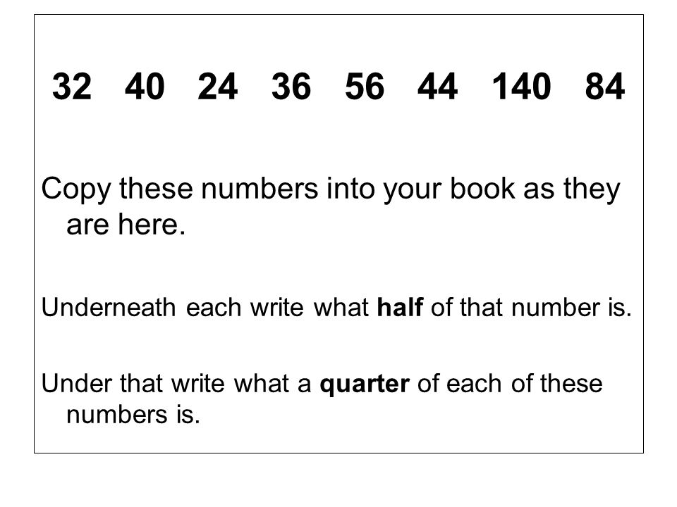 32 40 24 36 56 44 140 84 Copy these numbers into your book as they are here. Underneath each write what half of that number is.