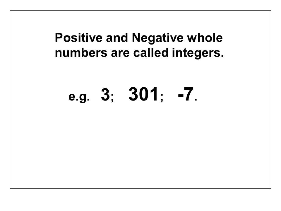 Positive and Negative whole numbers are called integers.