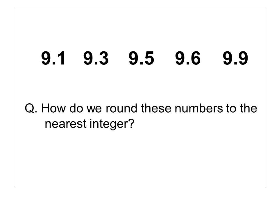 Q. How do we round these numbers to the nearest integer
