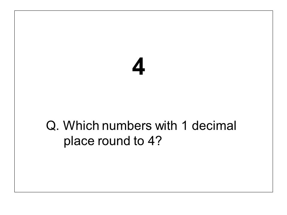 4 Q. Which numbers with 1 decimal place round to 4