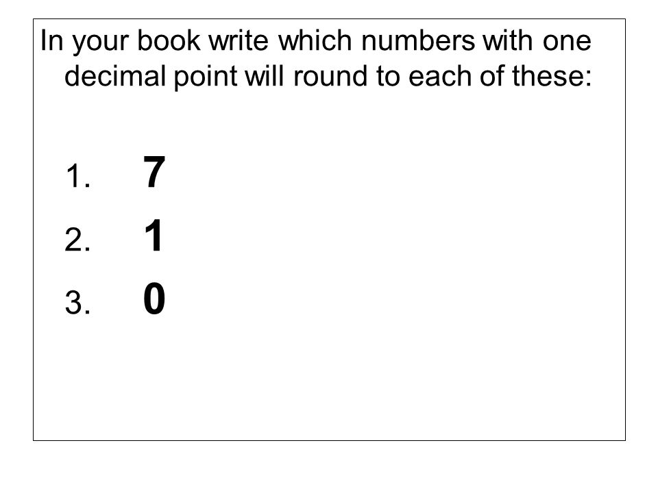 In your book write which numbers with one decimal point will round to each of these: