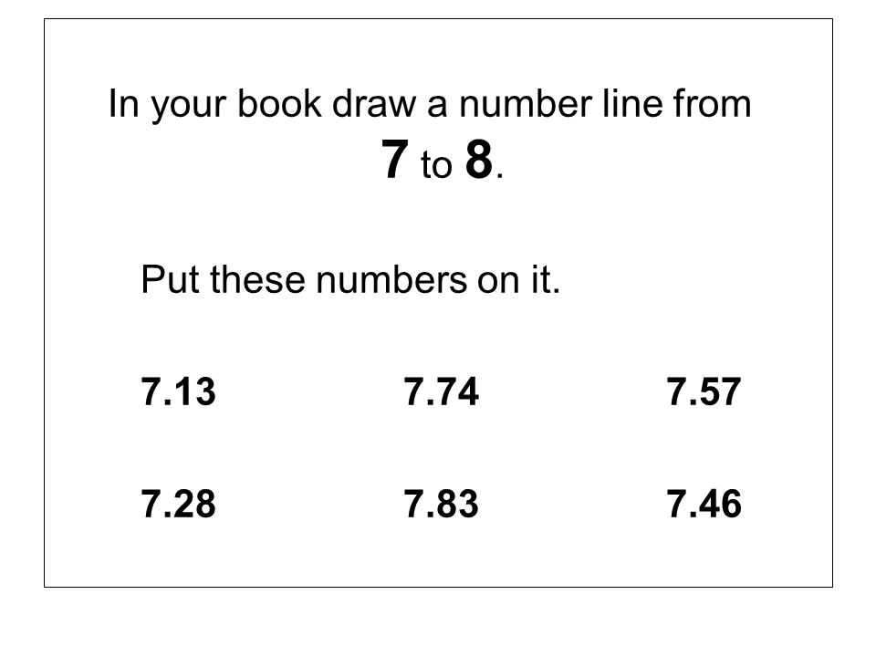 In your book draw a number line from 7 to 8.