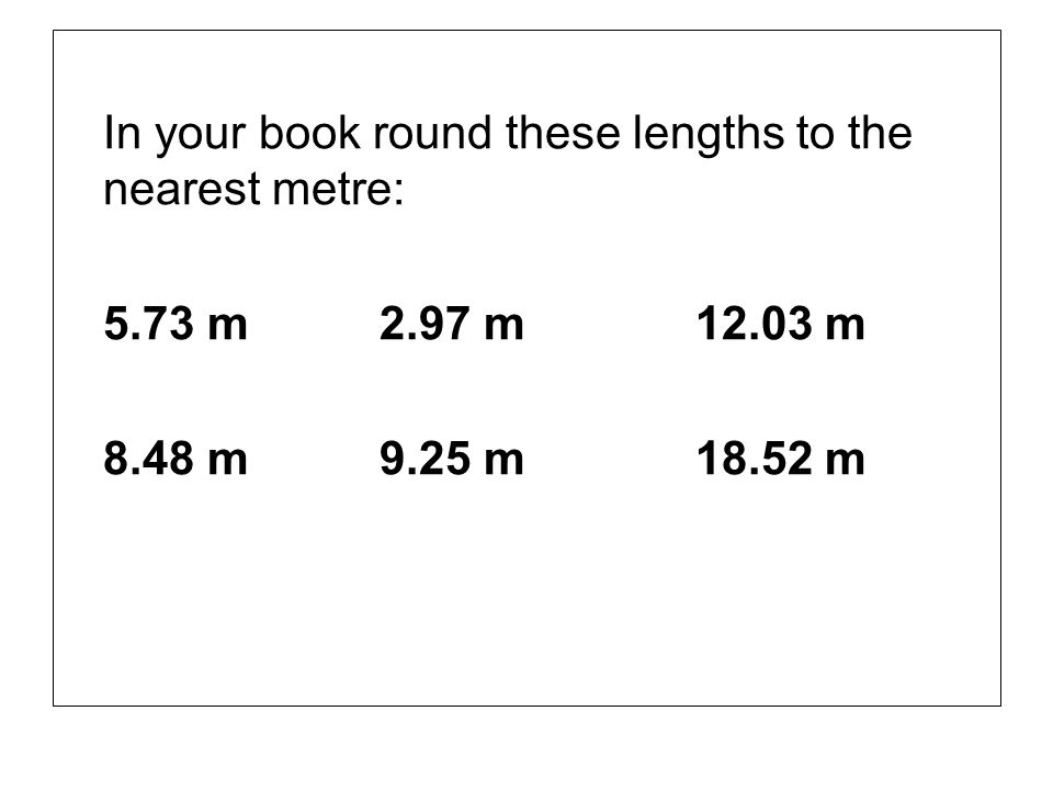 In your book round these lengths to the nearest metre: