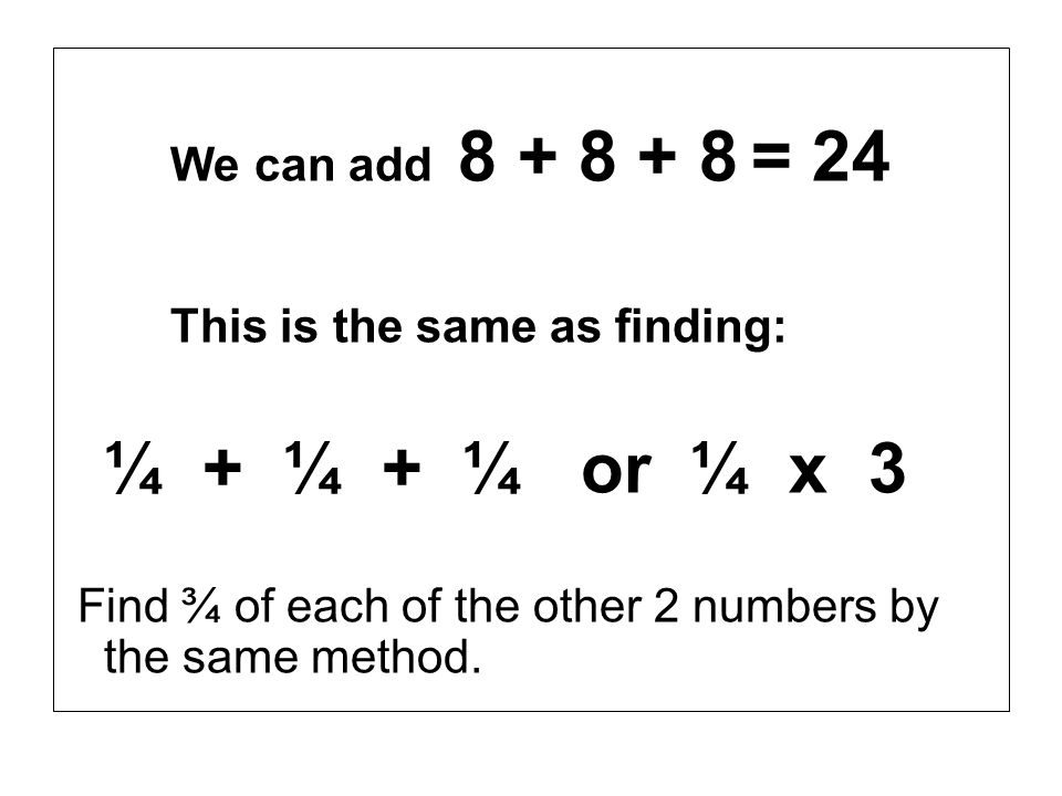 We can add 8 + 8 + 8 = 24 This is the same as finding: ¼ + ¼ + ¼ or ¼ x 3.