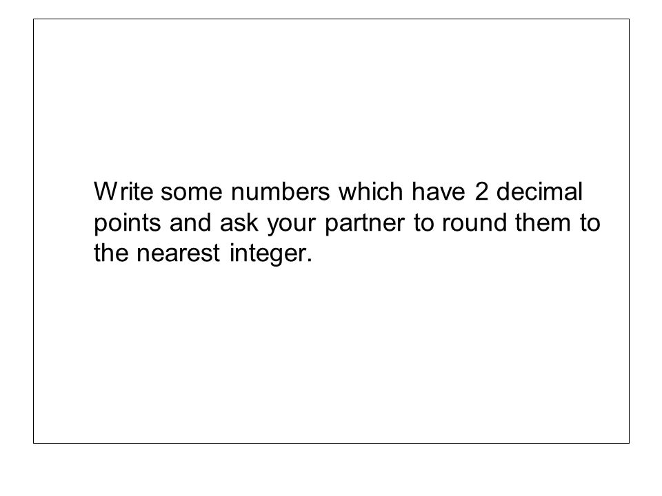 Write some numbers which have 2 decimal points and ask your partner to round them to the nearest integer.