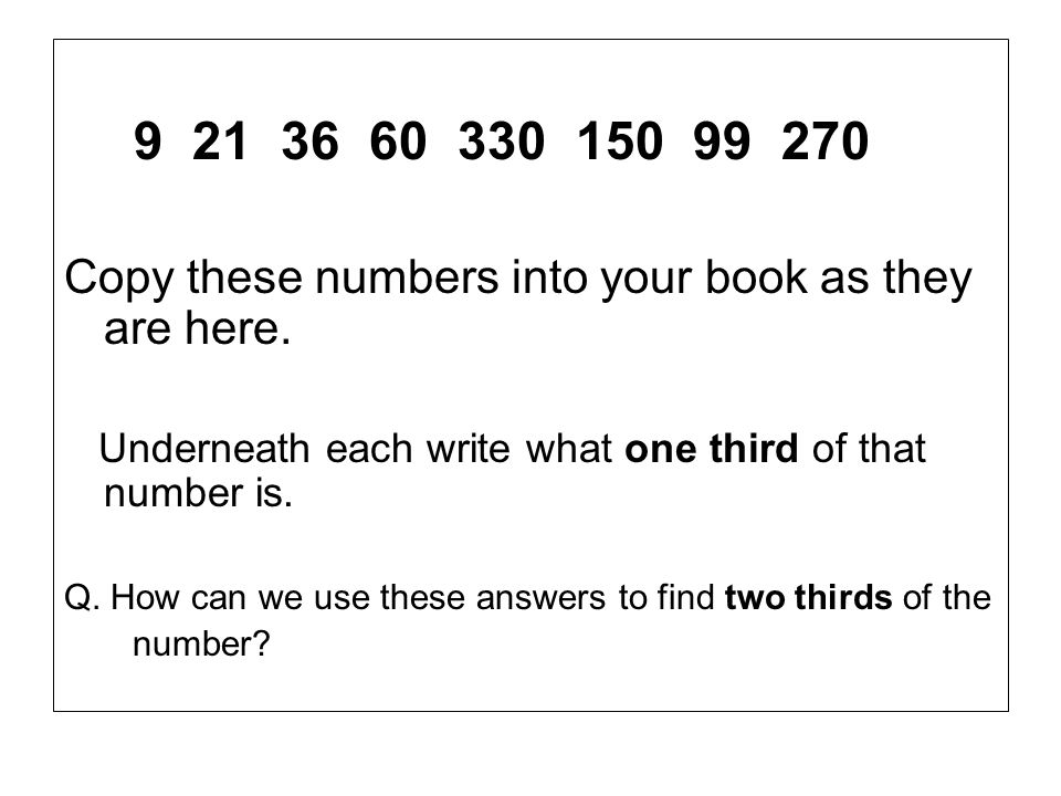 9 21 36 60 330 150 99 270 Copy these numbers into your book as they are here. Underneath each write what one third of that number is.