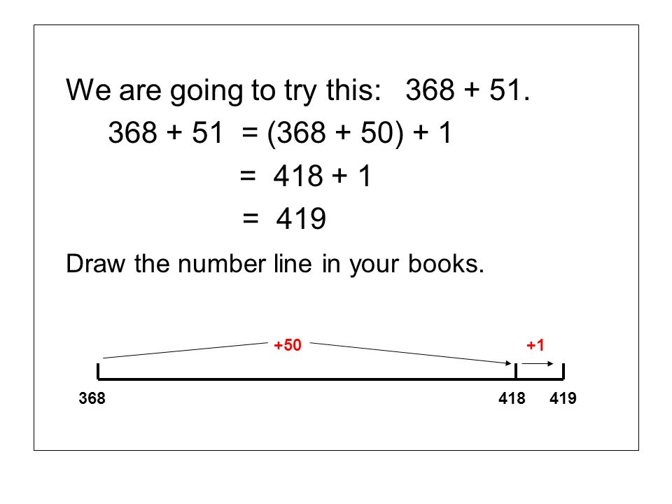 We are going to try this: 368 + 51. 368 + 51 = (368 + 50) + 1