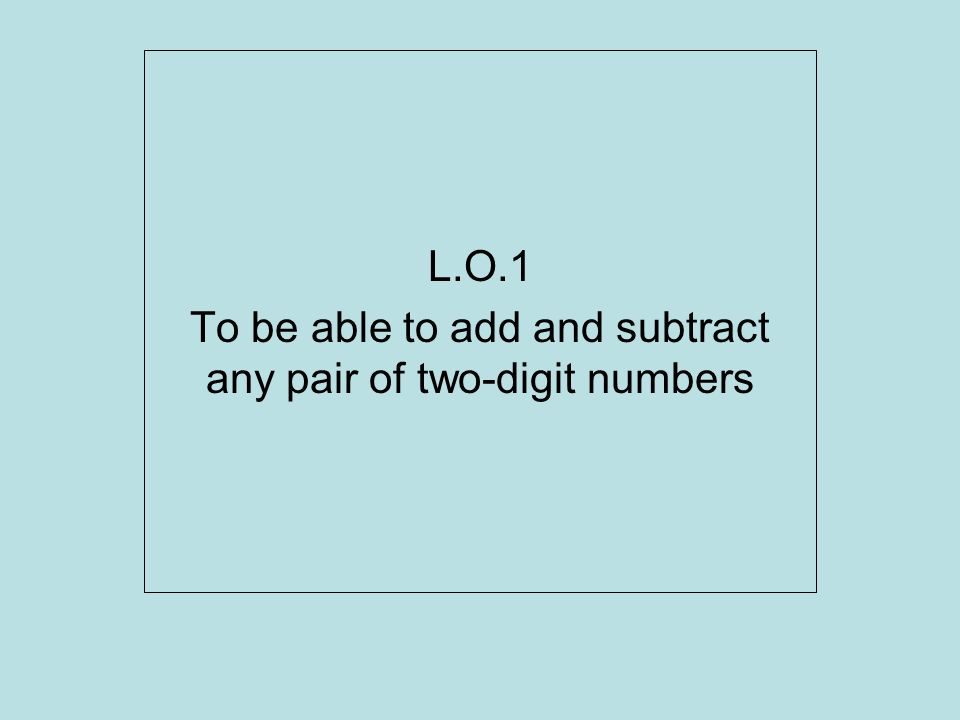 L.O.1 To be able to add and subtract any pair of two-digit numbers