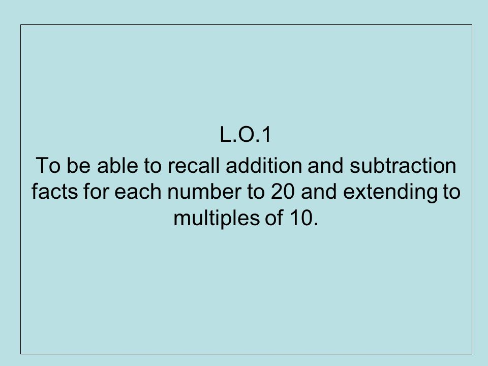 L.O.1 To be able to recall addition and subtraction facts for each number to 20 and extending to multiples of 10.