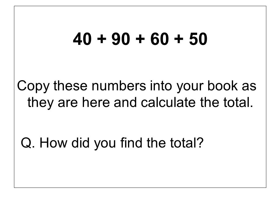 40 + 90 + 60 + 50 Copy these numbers into your book as they are here and calculate the total.