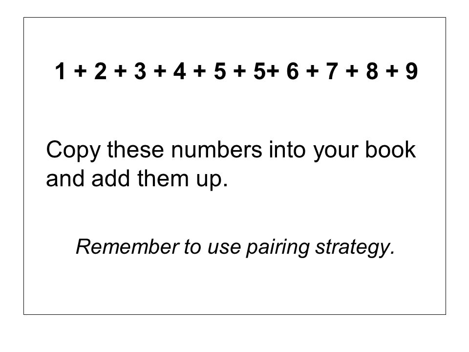 Copy these numbers into your book and add them up.