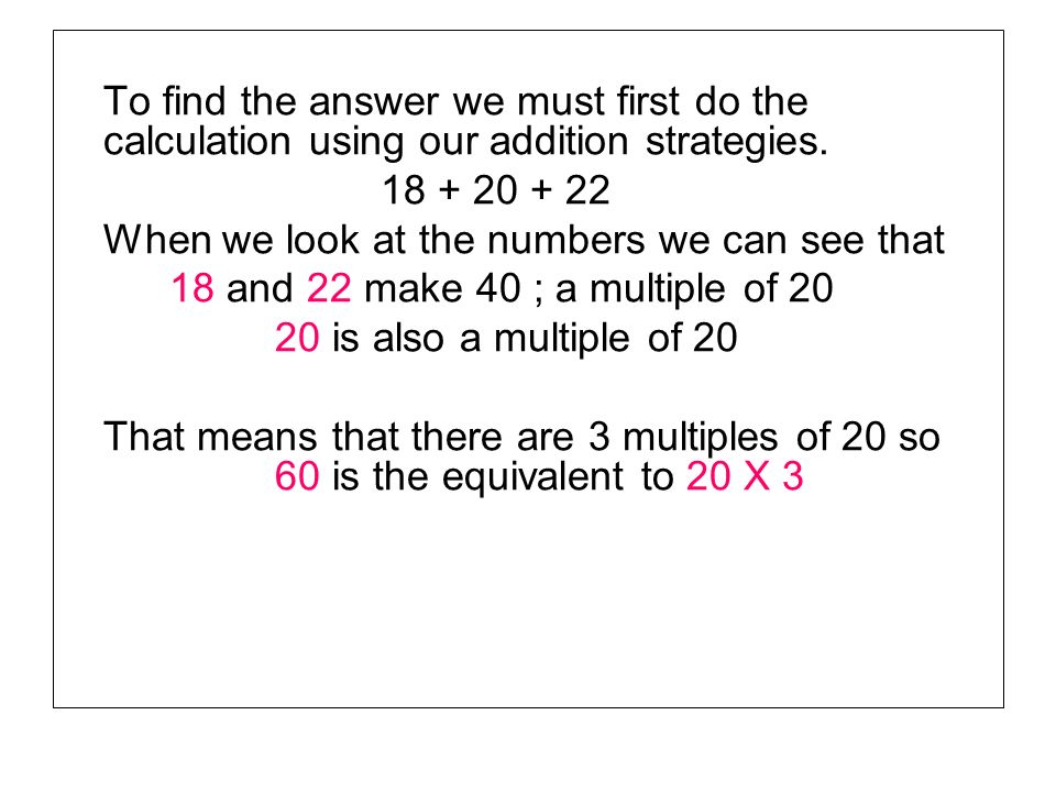 To find the answer we must first do the calculation using our addition strategies.