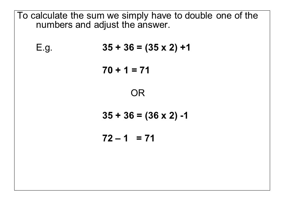 To calculate the sum we simply have to double one of the numbers and adjust the answer.