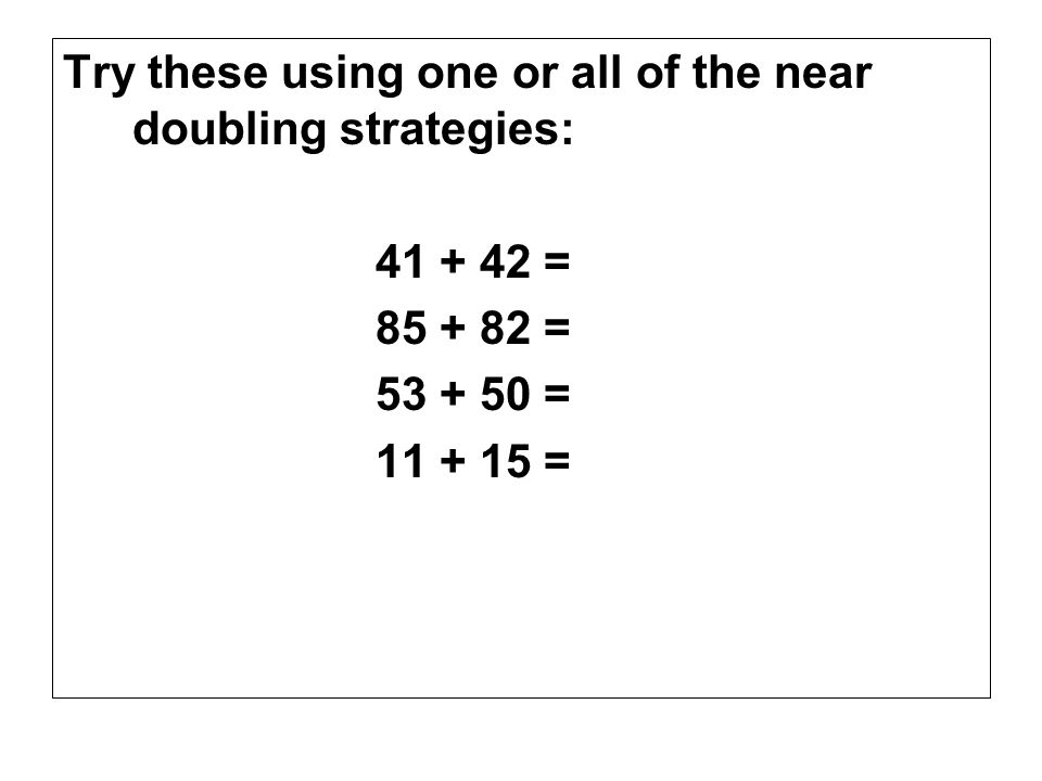 Try these using one or all of the near doubling strategies: