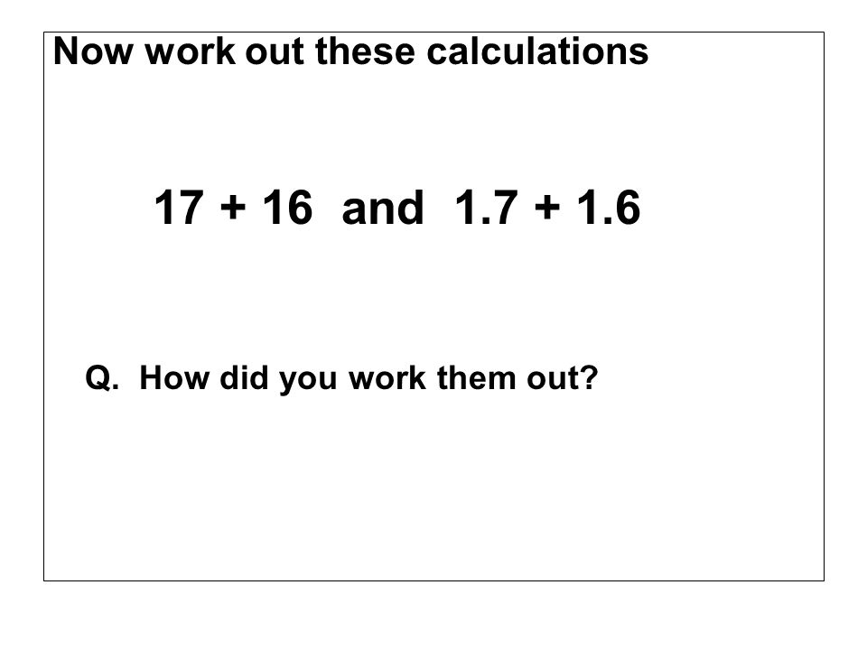 17 + 16 and 1.7 + 1.6 Now work out these calculations