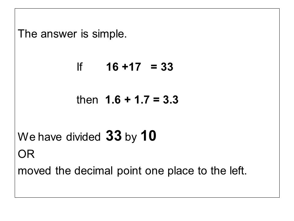 The answer is simple. If 16 +17 = 33. then 1.6 + 1.7 = 3.3.