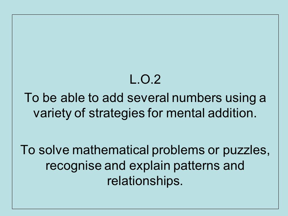 L.O.2 To be able to add several numbers using a variety of strategies for mental addition.