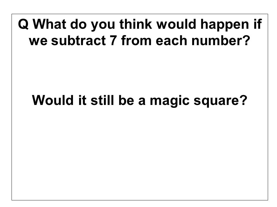 Q What do you think would happen if we subtract 7 from each number