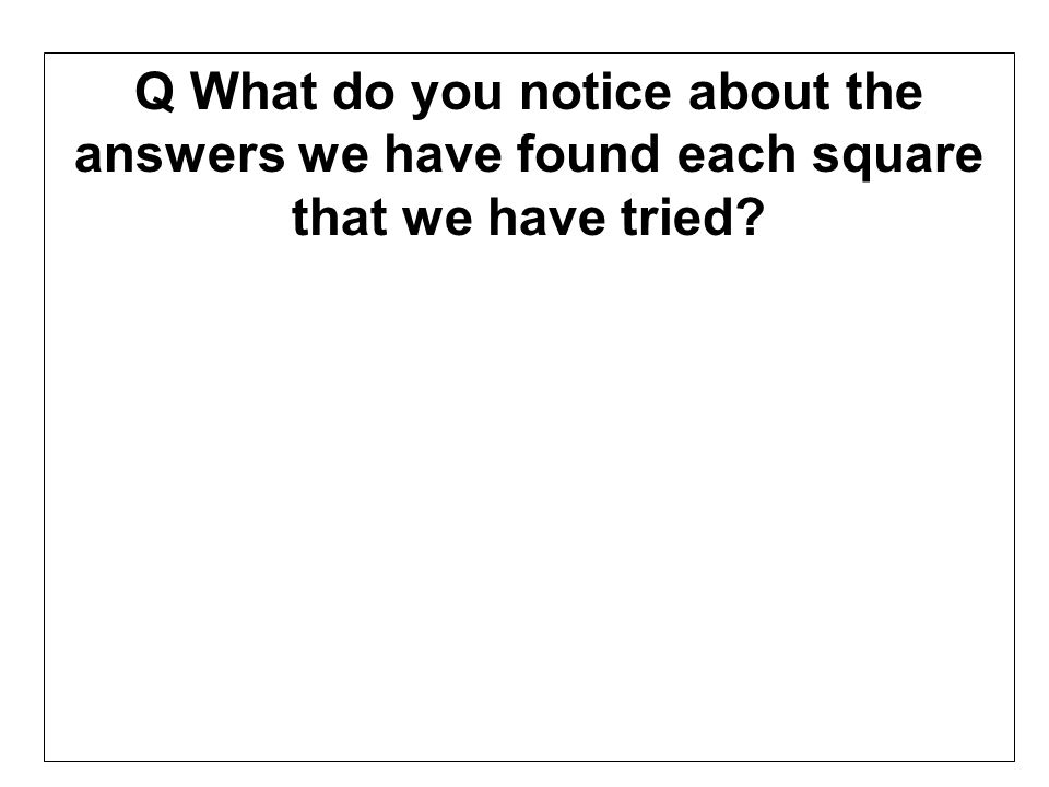 Q What do you notice about the answers we have found each square that we have tried