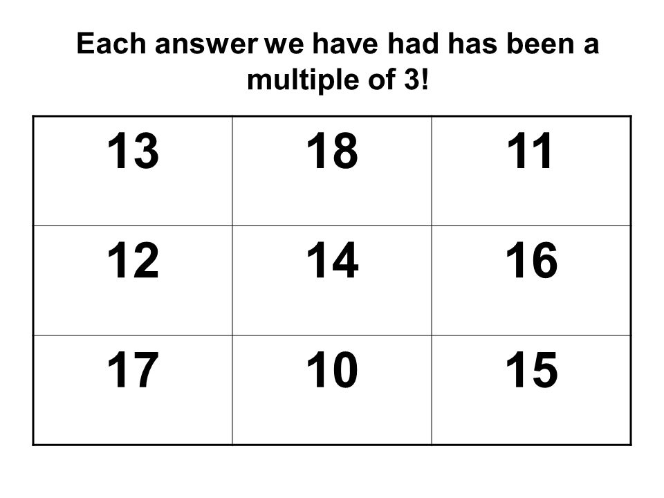 Each answer we have had has been a multiple of 3!