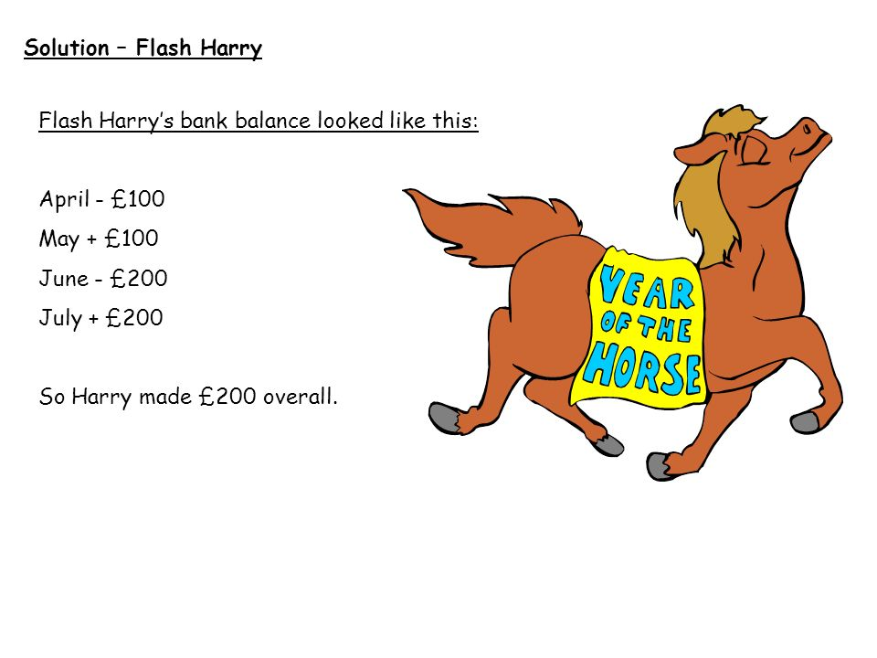 Solution – Flash Harry Flash Harry's bank balance looked like this: April - £100. May + £100. June - £200.