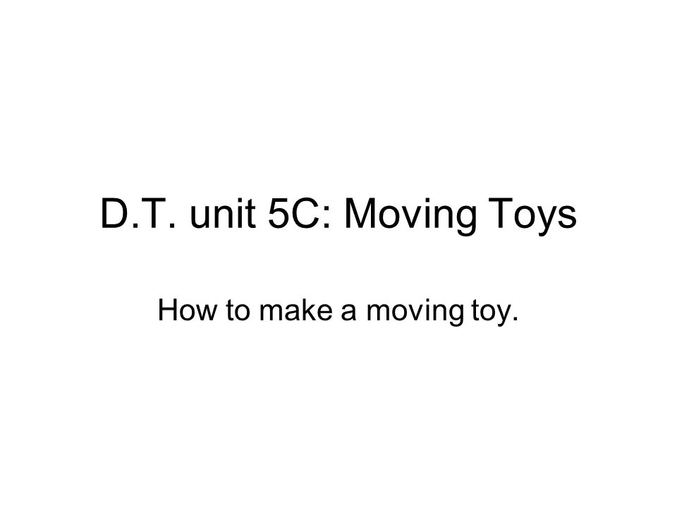 D.T. unit 5C: Moving Toys How to make a moving toy.