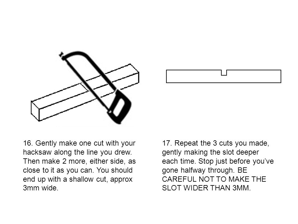 16. Gently make one cut with your hacksaw along the line you drew