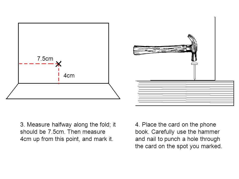 7.5cm 4cm. 3. Measure halfway along the fold; it should be 7.5cm. Then measure 4cm up from this point, and mark it.