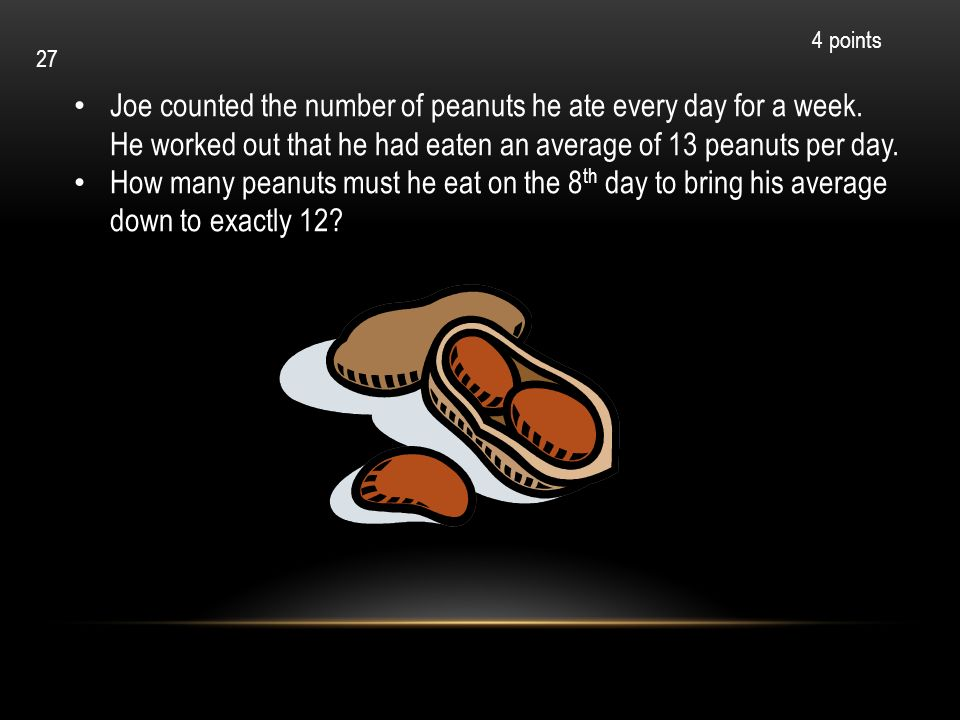 4 points 27. Joe counted the number of peanuts he ate every day for a week. He worked out that he had eaten an average of 13 peanuts per day.
