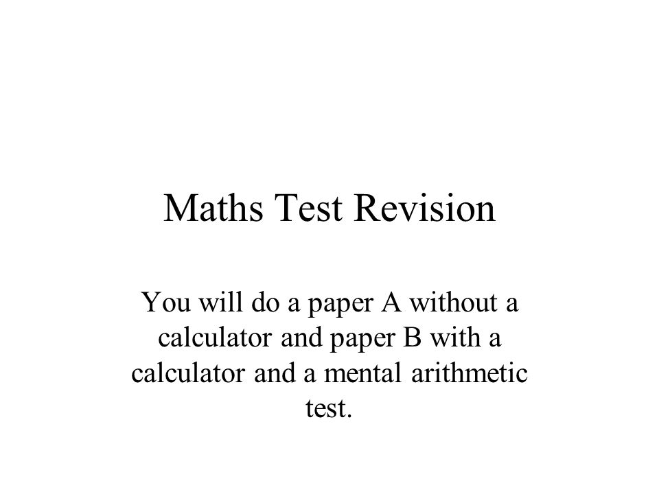 Maths Test Revision You will do a paper A without a calculator and paper B with a calculator and a mental arithmetic test.
