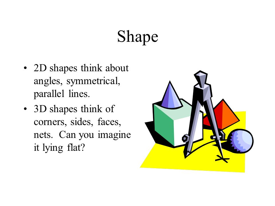 Shape 2D shapes think about angles, symmetrical, parallel lines.