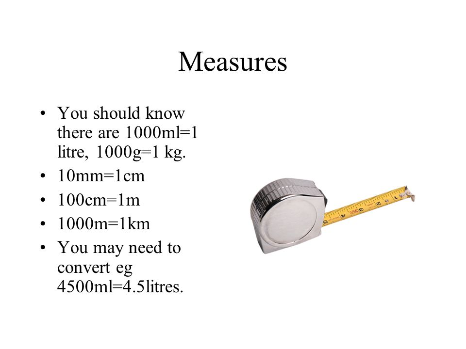 Measures You should know there are 1000ml=1 litre, 1000g=1 kg.