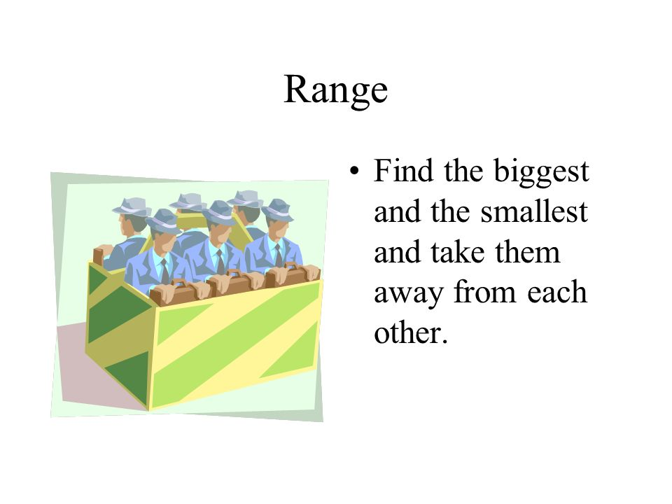 Range Find the biggest and the smallest and take them away from each other.
