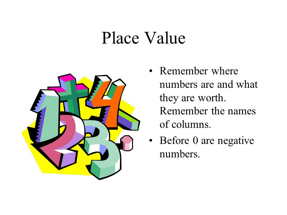 Place Value Remember where numbers are and what they are worth.