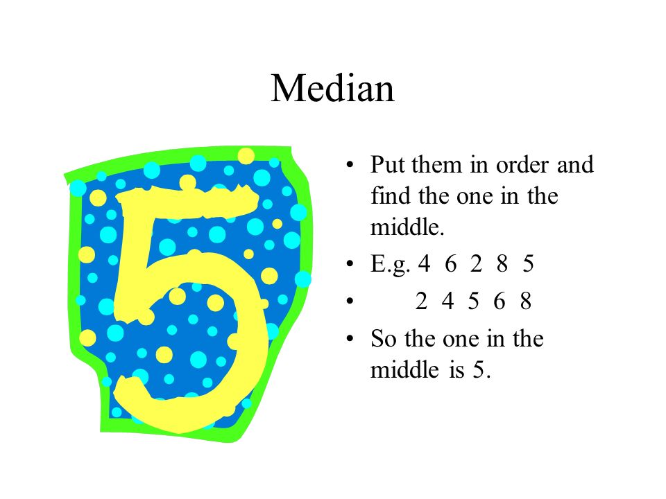 Median Put them in order and find the one in the middle.