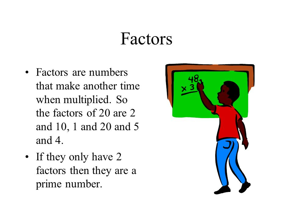 Factors Factors are numbers that make another time when multiplied. So the factors of 20 are 2 and 10, 1 and 20 and 5 and 4.