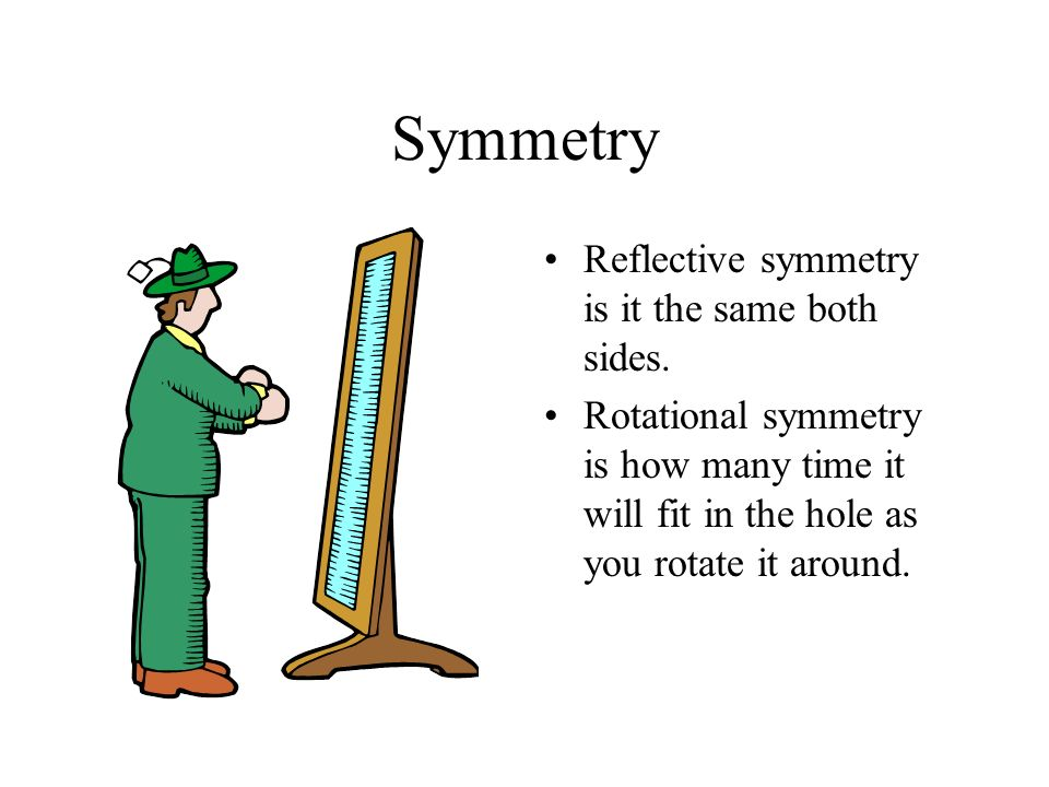 Symmetry Reflective symmetry is it the same both sides.