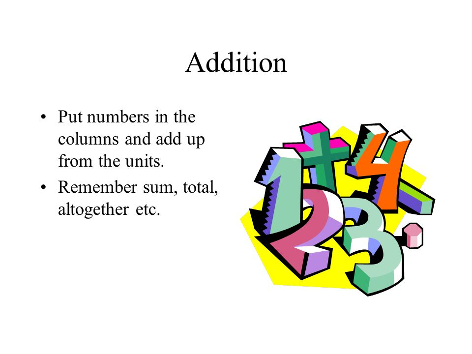 Addition Put numbers in the columns and add up from the units.