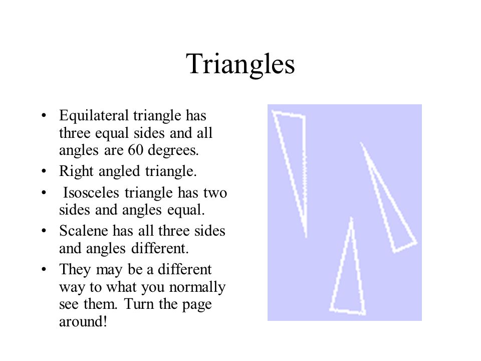 Triangles Equilateral triangle has three equal sides and all angles are 60 degrees. Right angled triangle.