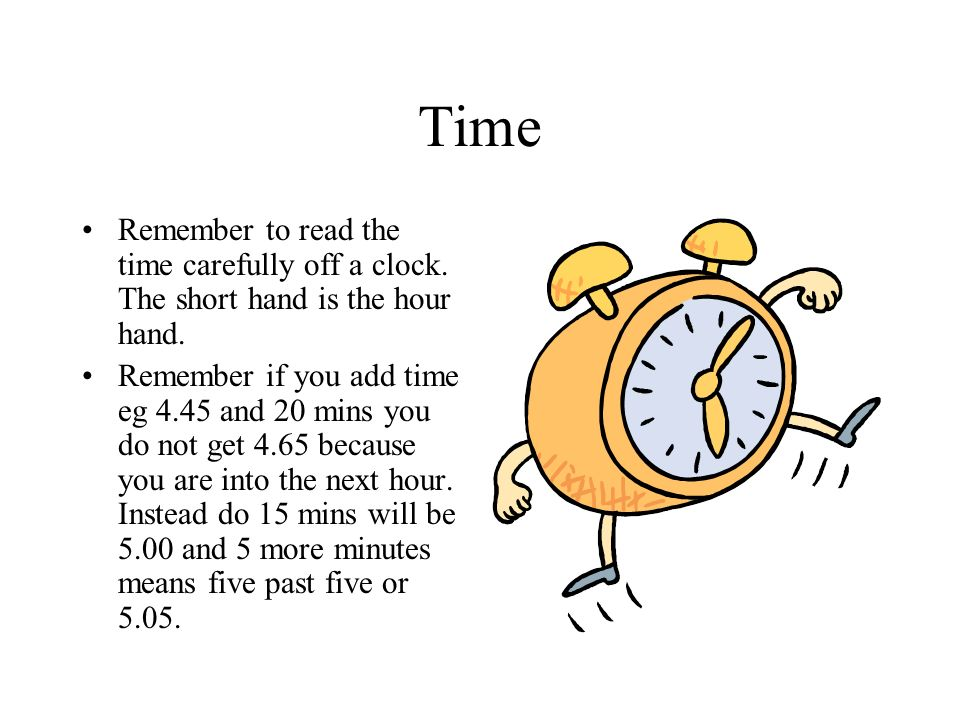 Time Remember to read the time carefully off a clock. The short hand is the hour hand.