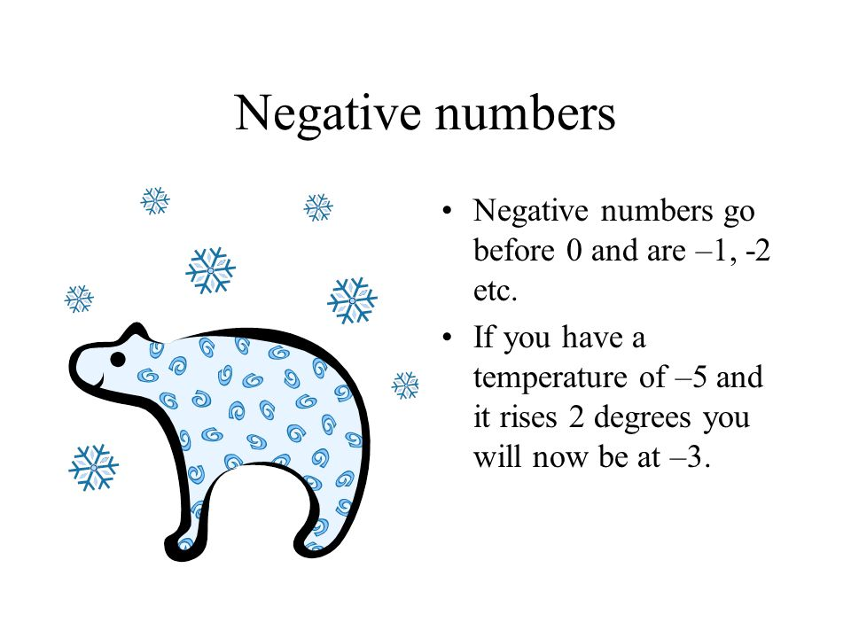 Negative numbers Negative numbers go before 0 and are –1, -2 etc.