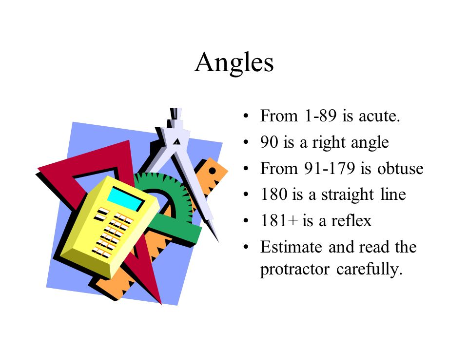 Angles From 1-89 is acute. 90 is a right angle From 91-179 is obtuse