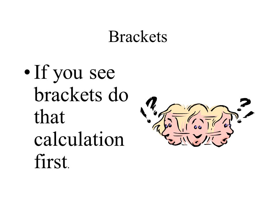 If you see brackets do that calculation first.