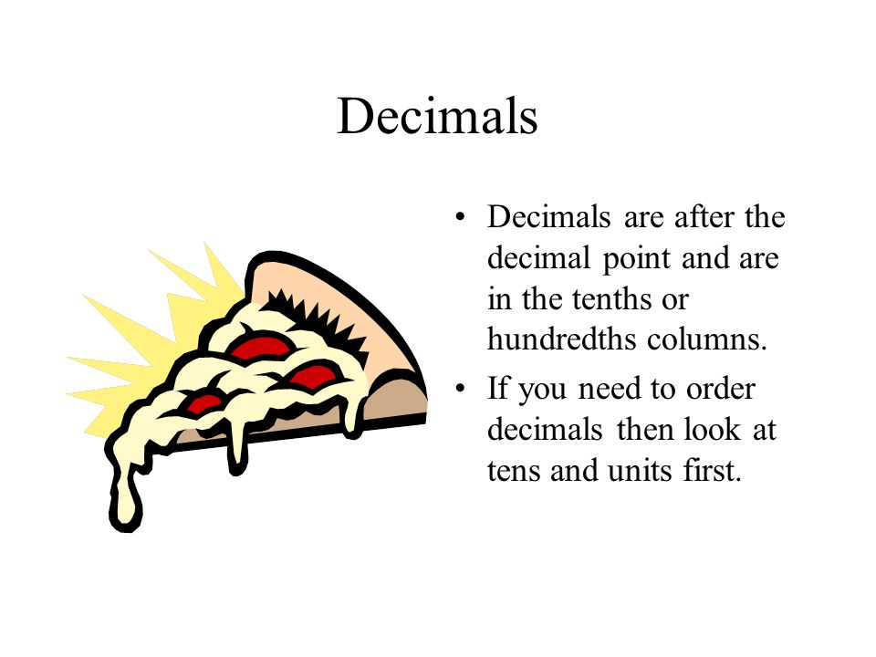 Decimals Decimals are after the decimal point and are in the tenths or hundredths columns.